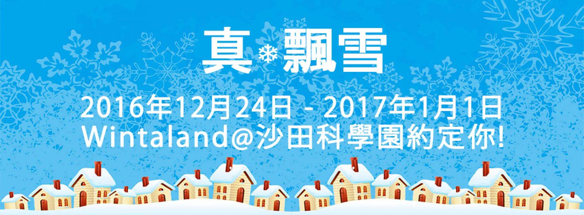 「Wintaland真.飄雪嘉年華」.玩轉科學園![24/12/2016-1/1/2017]